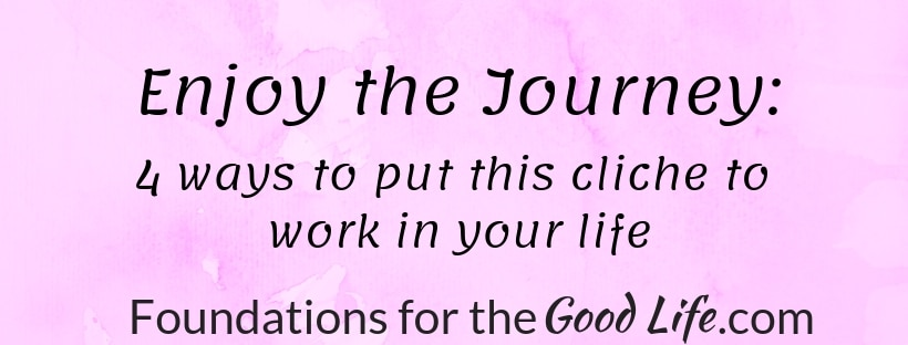 text image on pink marble backgroup: Enjoy the Journey: 4 ways to put this cliche to work in your life